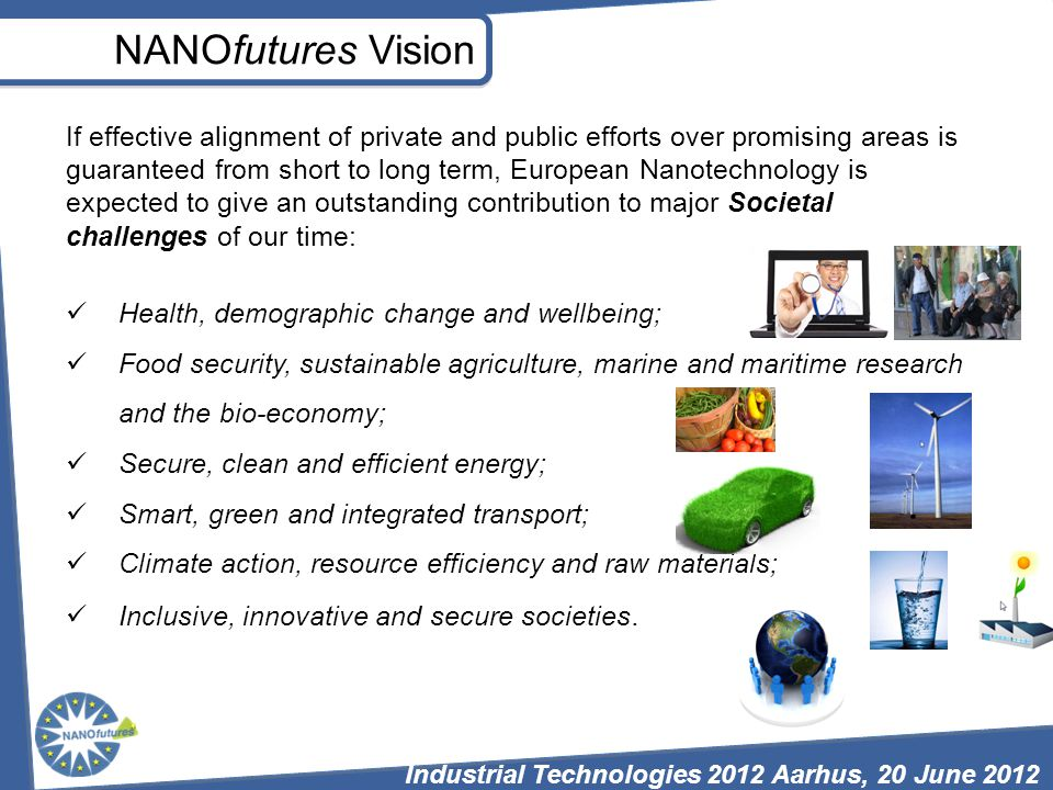NANOfutures Vision If effective alignment of private and public efforts over promising areas is guaranteed from short to long term, European Nanotechnology is expected to give an outstanding contribution to major Societal challenges of our time: Health, demographic change and wellbeing; Food security, sustainable agriculture, marine and maritime research and the bio-economy; Secure, clean and efficient energy; Smart, green and integrated transport; Climate action, resource efficiency and raw materials; Inclusive, innovative and secure societies.