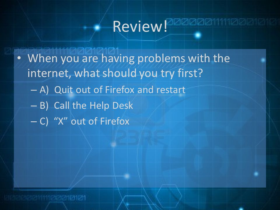 Review. When you are having problems with the internet, what should you try first.