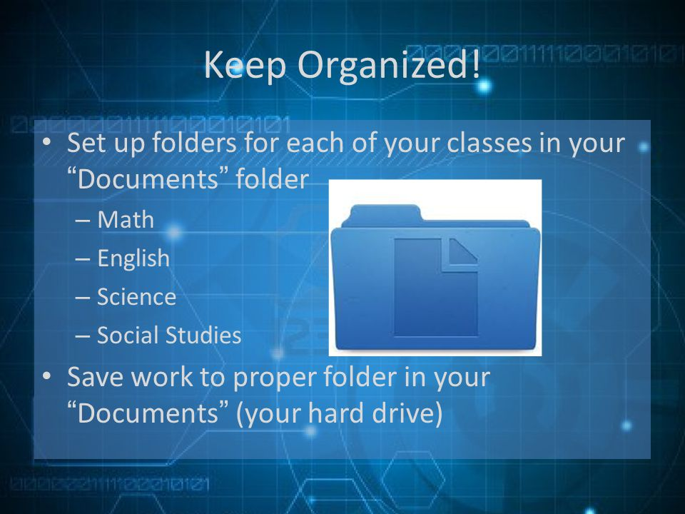 Keep Organized! Set up folders for each of your classes in yourDocuments folder – Math – English – Science – Social Studies Save work to proper folder