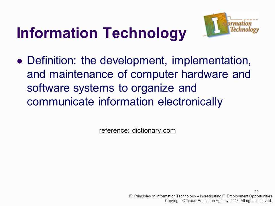 Information Technology Definition: the development, implementation, and maintenance of computer hardware and software systems to organize and communic