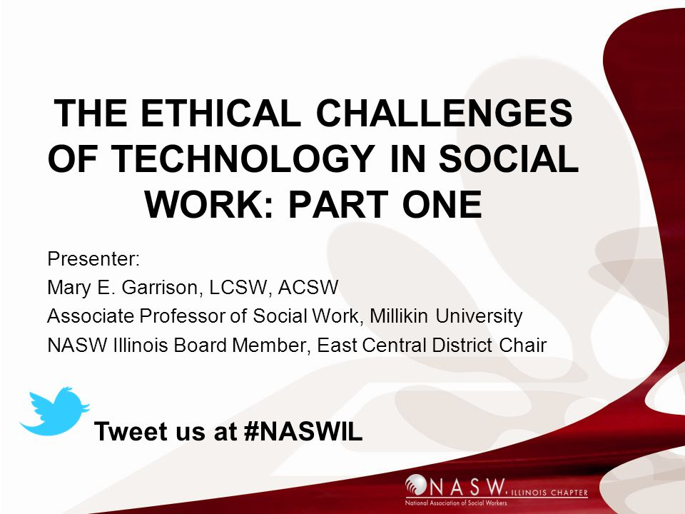 THE ETHICAL CHALLENGES OF TECHNOLOGY IN SOCIAL WORK: PART ONE Presenter: Mary E. Garrison, LCSW, ACSW Associate Professor of Social Work, Millikin Uni