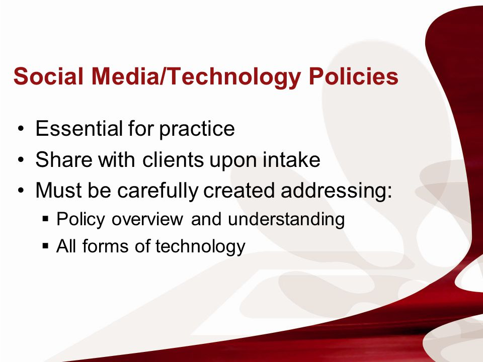 Social Media/Technology Policies Essential for practice Share with clients upon intake Must be carefully created addressing: Policy overview and under