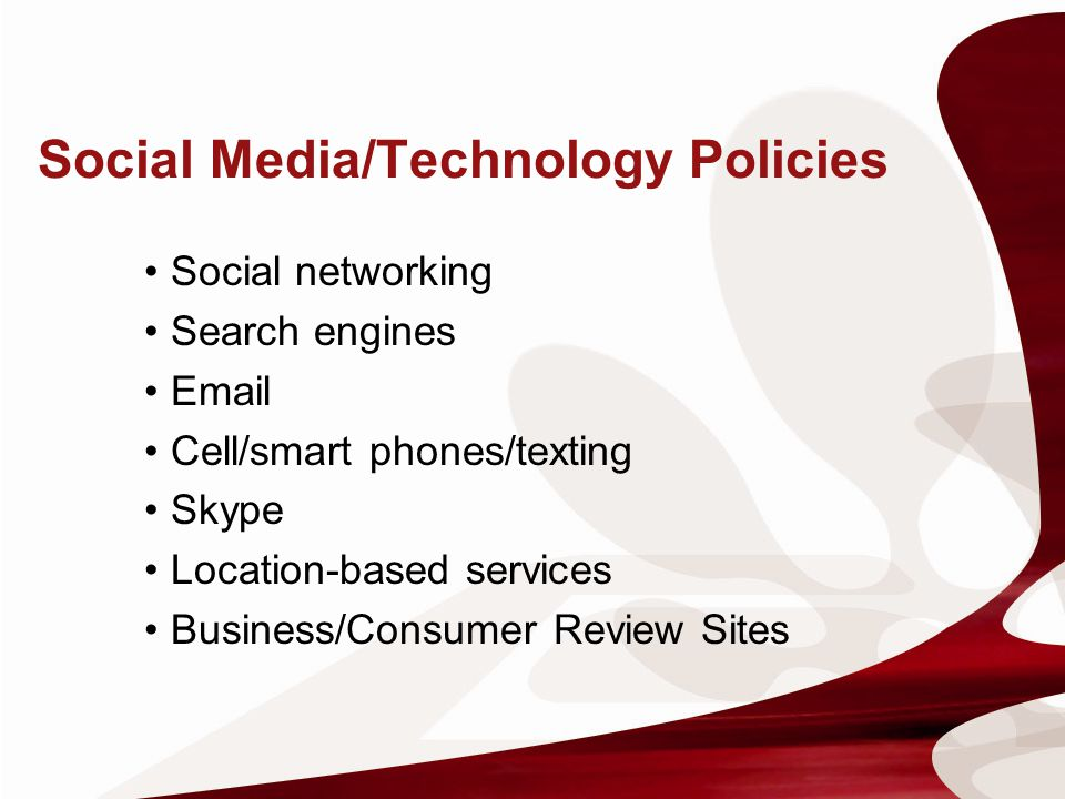 Social Media/Technology Policies Social networking Search engines Email Cell/smart phones/texting Skype Location-based services Business/Consumer Revi