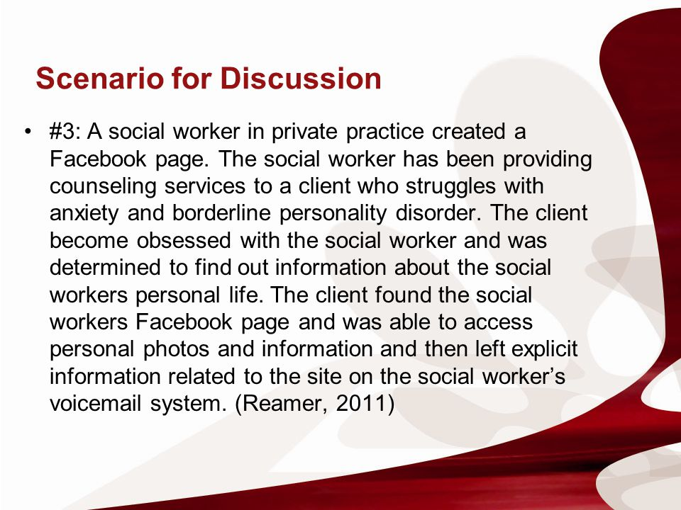 Scenario for Discussion #3: A social worker in private practice created a Facebook page. The social worker has been providing counseling services to a