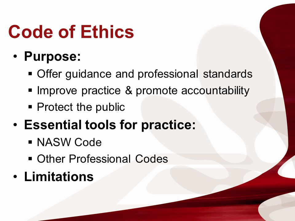 Code of Ethics Purpose: Offer guidance and professional standards Improve practice & promote accountability Protect the public Essential tools for pra