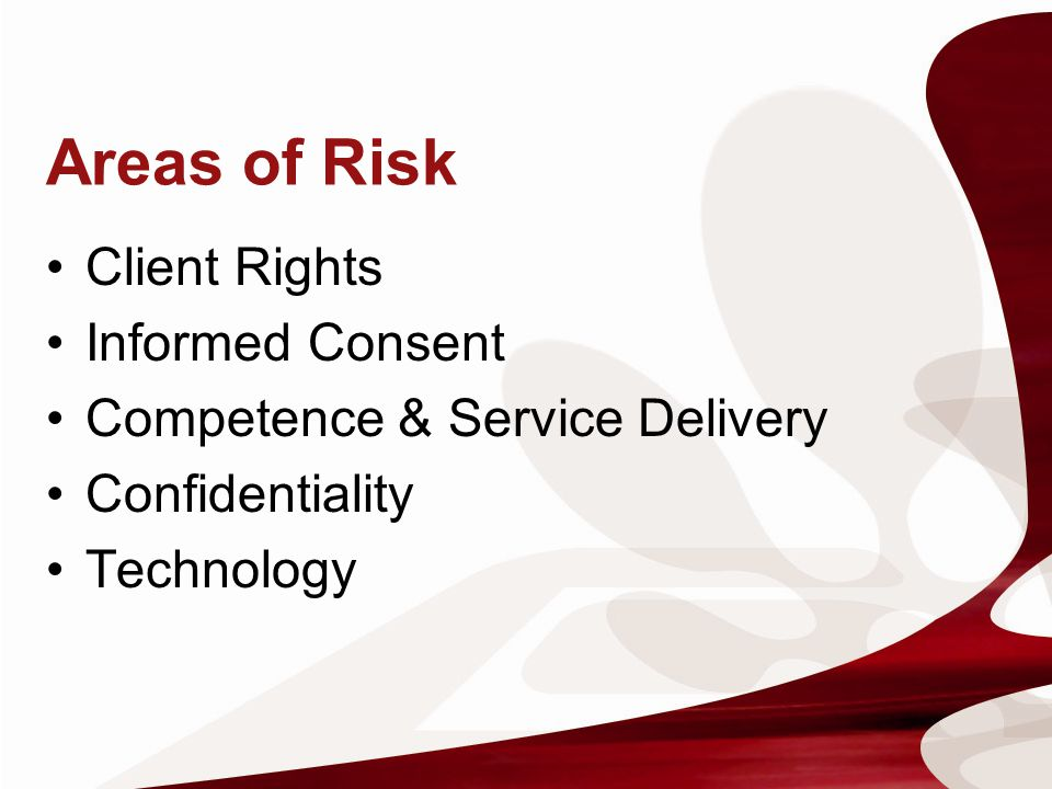 Areas of Risk Client Rights Informed Consent Competence & Service Delivery Confidentiality Technology