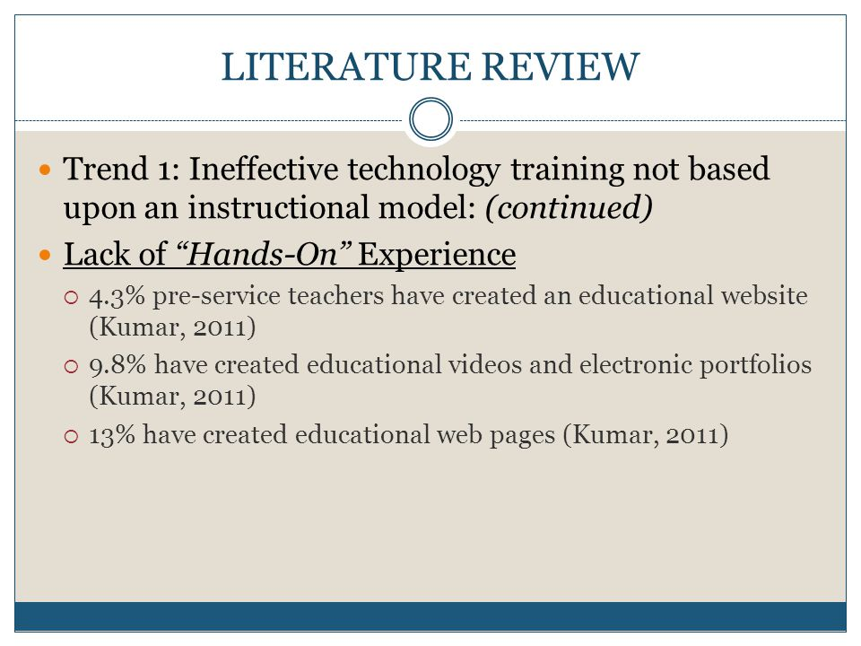 LITERATURE REVIEW Trend 1: Ineffective technology training not based upon an instructional model: (continued) Lack of Hands-On Experience 4.3% pre-service teachers have created an educational website (Kumar, 2011) 9.8% have created educational videos and electronic portfolios (Kumar, 2011) 13% have created educational web pages (Kumar, 2011)