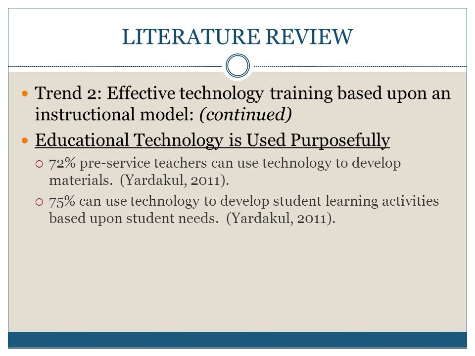 LITERATURE REVIEW Trend 2: Effective technology training based upon an instructional model: (continued) Educational Technology is Used Purposefully 72% pre-service teachers can use technology to develop materials.
