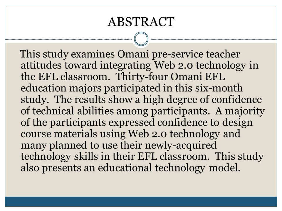 ABSTRACT This study examines Omani pre-service teacher attitudes toward integrating Web 2.0 technology in the EFL classroom.