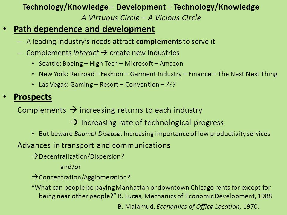 Technology/Knowledge – Development – Technology/Knowledge A Virtuous Circle – A Vicious Circle Path dependence and development – A leading industrys needs attract complements to serve it – Complements interact create new industries Seattle: Boeing – High Tech – Microsoft – Amazon New York: Railroad – Fashion – Garment Industry – Finance – The Next Next Thing Las Vegas: Gaming – Resort – Convention – .