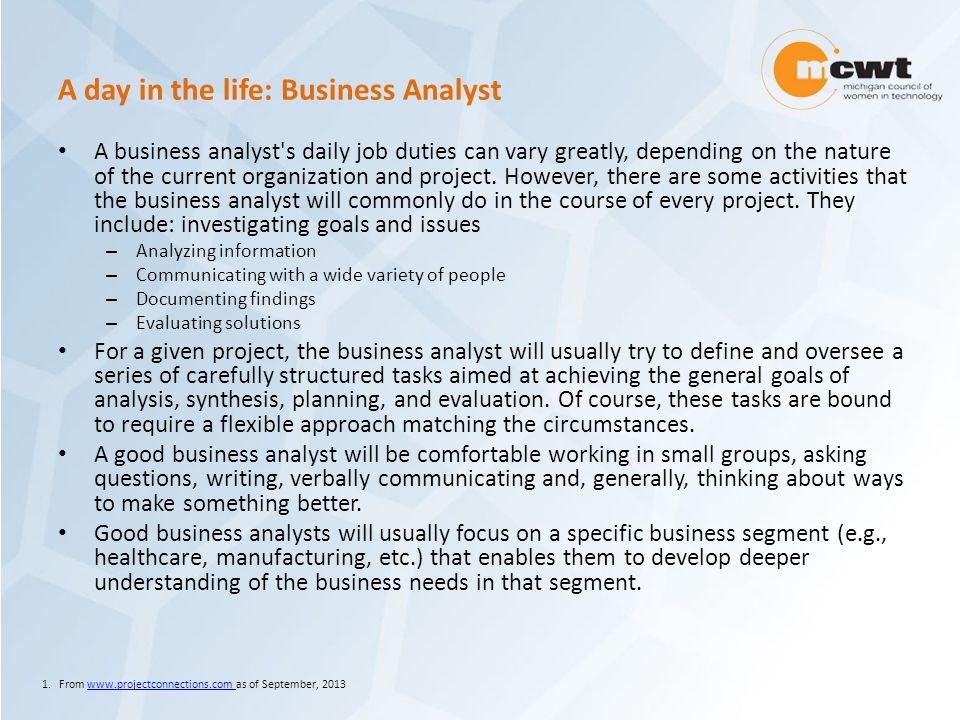 A day in the life: Business Analyst A business analyst s daily job duties can vary greatly, depending on the nature of the current organization and project.