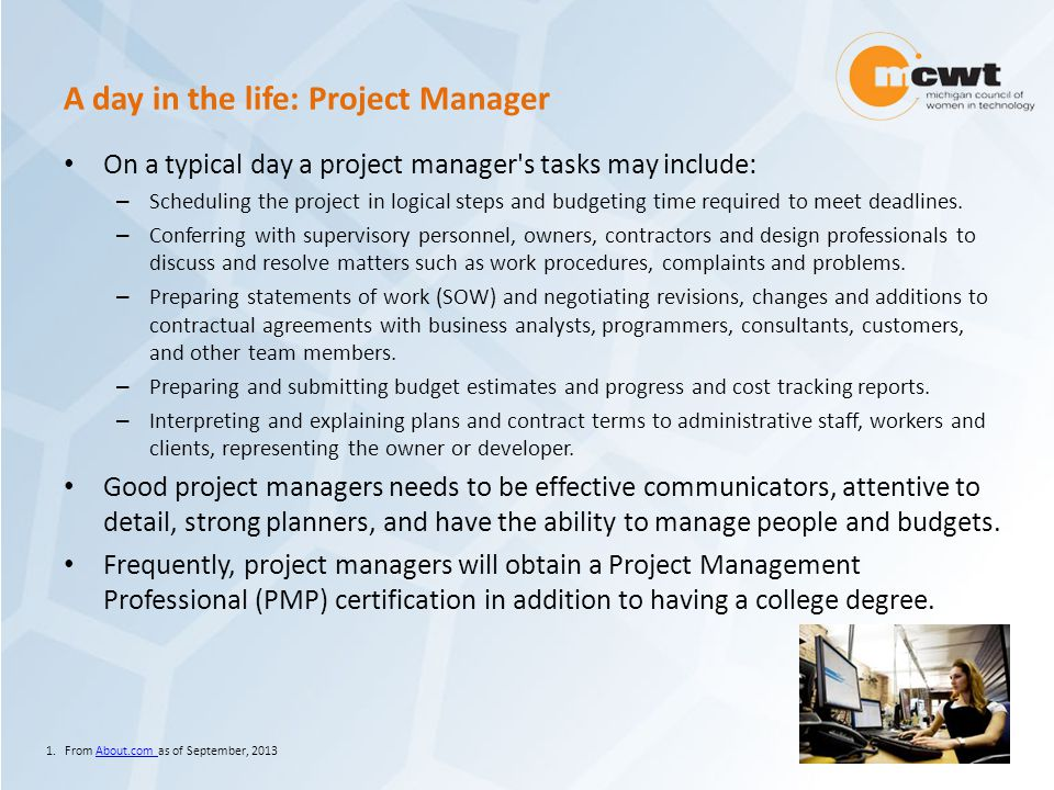 A day in the life: Project Manager On a typical day a project manager s tasks may include: – Scheduling the project in logical steps and budgeting time required to meet deadlines.
