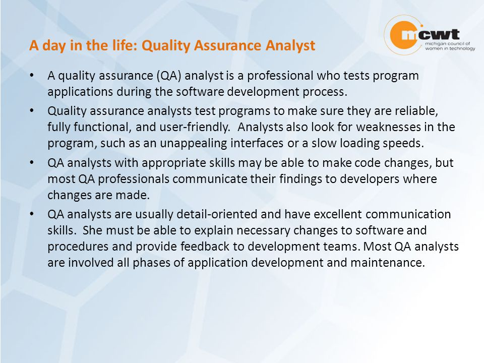 A day in the life: Quality Assurance Analyst A quality assurance (QA) analyst is a professional who tests program applications during the software development process.