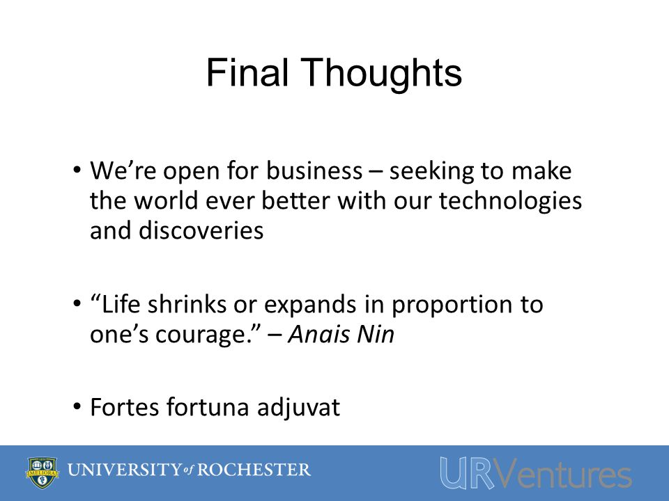 Final Thoughts Were open for business – seeking to make the world ever better with our technologies and discoveries Life shrinks or expands in proportion to ones courage.