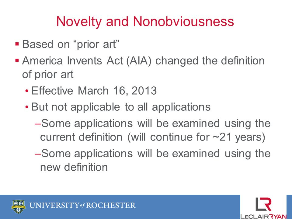 Novelty and Nonobviousness Based on prior art America Invents Act (AIA) changed the definition of prior art Effective March 16, 2013 But not applicable to all applications –Some applications will be examined using the current definition (will continue for ~21 years) –Some applications will be examined using the new definition