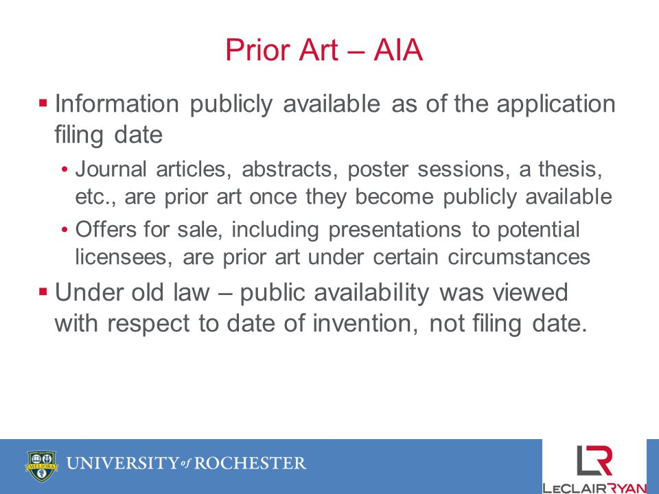 Prior Art – AIA Information publicly available as of the application filing date Journal articles, abstracts, poster sessions, a thesis, etc., are prior art once they become publicly available Offers for sale, including presentations to potential licensees, are prior art under certain circumstances Under old law – public availability was viewed with respect to date of invention, not filing date.