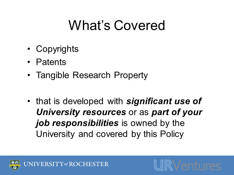 Whats Covered Copyrights Patents Tangible Research Property that is developed with significant use of University resources or as part of your job responsibilities is owned by the University and covered by this Policy