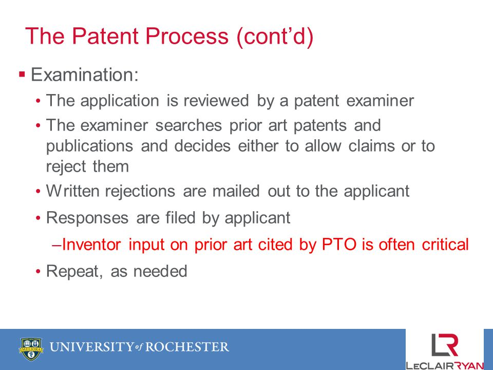 The Patent Process (contd) Examination: The application is reviewed by a patent examiner The examiner searches prior art patents and publications and decides either to allow claims or to reject them Written rejections are mailed out to the applicant Responses are filed by applicant –Inventor input on prior art cited by PTO is often critical Repeat, as needed
