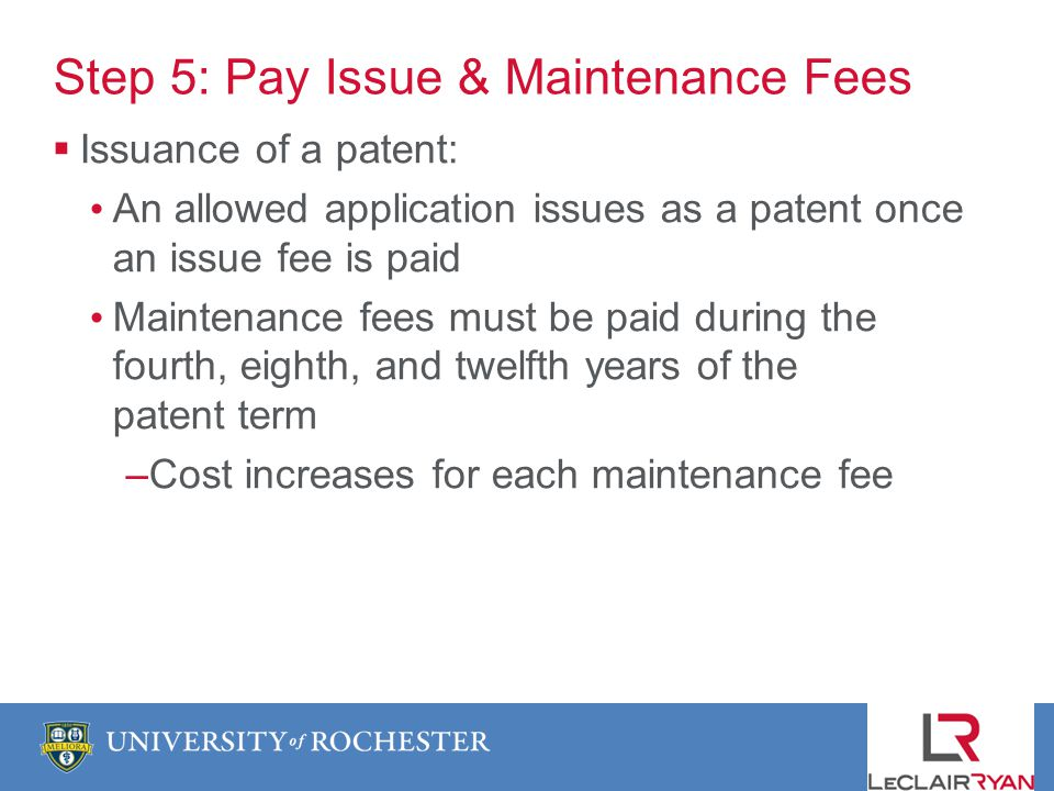 Step 5: Pay Issue & Maintenance Fees Issuance of a patent: An allowed application issues as a patent once an issue fee is paid Maintenance fees must be paid during the fourth, eighth, and twelfth years of the patent term –Cost increases for each maintenance fee