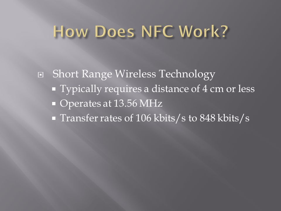 Short Range Wireless Technology Typically requires a distance of 4 cm or less Operates at 13.56 MHz Transfer rates of 106 kbits/s to 848 kbits/s