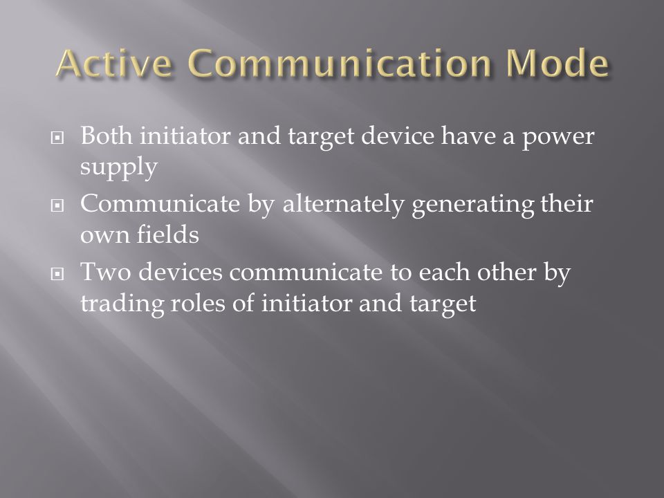 Both initiator and target device have a power supply Communicate by alternately generating their own fields Two devices communicate to each other by t