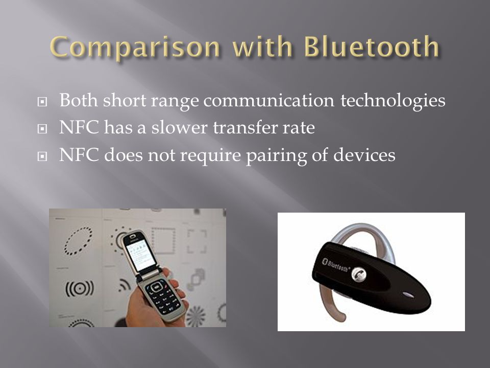 NFC Bluetooth Range< 4 cm~10 m (class 2) Frequency13.56 MHz2.4-2.5 GHz Bit Rate848 kbit/s2.1 Mbit/s Set-up time< 0.1 s< 6s [2]