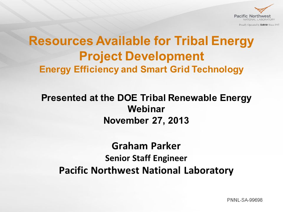 Resources Available for Tribal Energy Project Development Energy Efficiency and Smart Grid Technology Presented at the DOE Tribal Renewable Energy Webinar November 27, 2013 Graham Parker Senior Staff Engineer Pacific Northwest National Laboratory PNNL-SA-99698