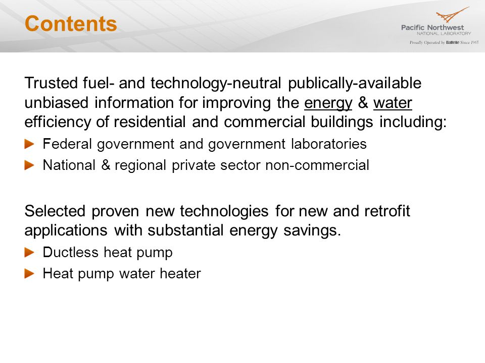 Contents Trusted fuel- and technology-neutral publically-available unbiased information for improving the energy & water efficiency of residential and commercial buildings including: Federal government and government laboratories National & regional private sector non-commercial Selected proven new technologies for new and retrofit applications with substantial energy savings.
