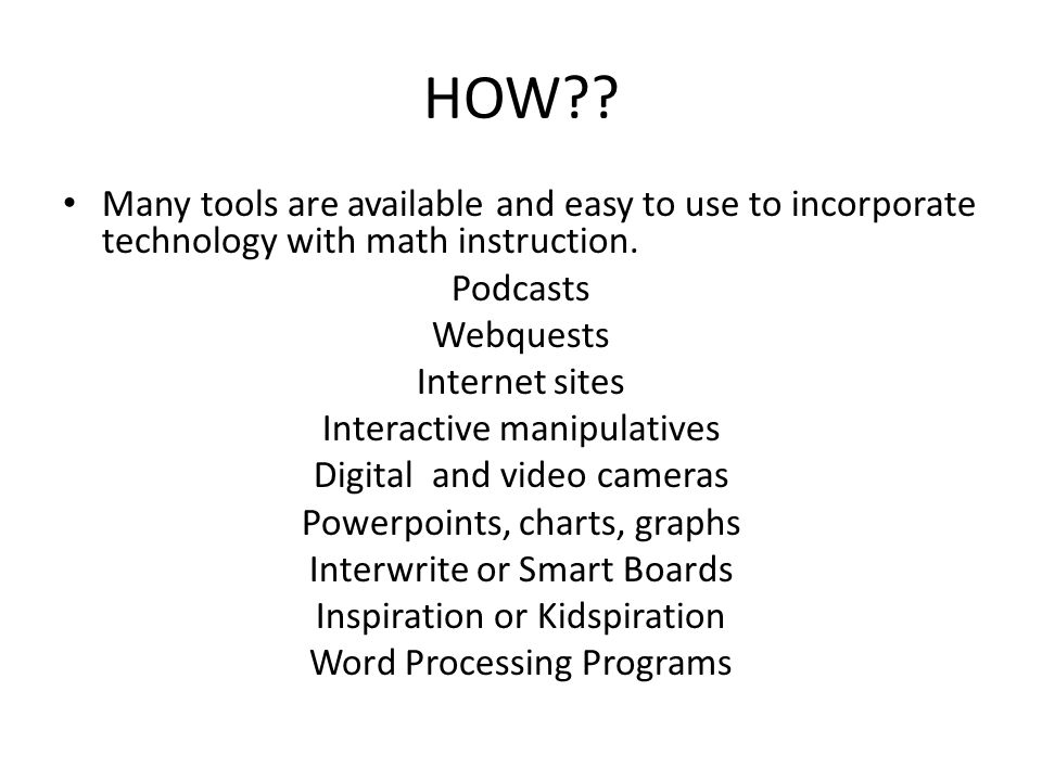 HOW?? Many tools are available and easy to use to incorporate technology with math instruction. Podcasts Webquests Internet sites Interactive manipula