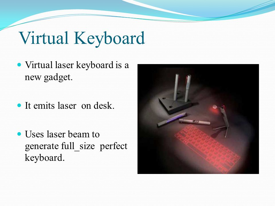 Virtual Keyboard Virtual laser keyboard is a new gadget. It emits laser on desk. Uses laser beam to generate full_size perfect keyboard.
