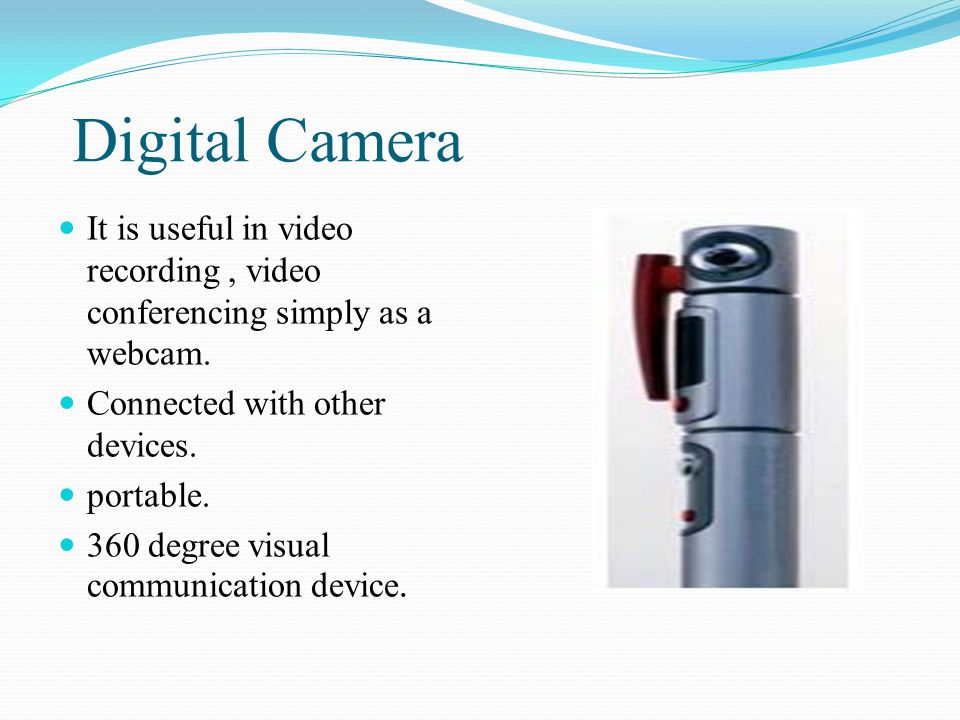 Digital Camera It is useful in video recording, video conferencing simply as a webcam. Connected with other devices. portable. 360 degree visual commu