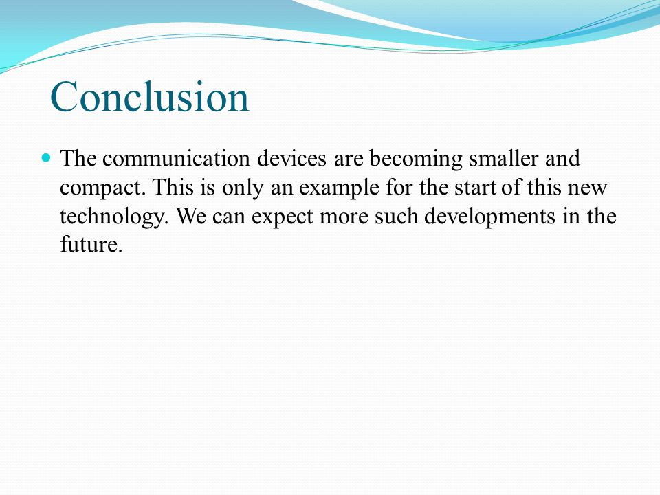 Conclusion The communication devices are becoming smaller and compact. This is only an example for the start of this new technology. We can expect mor