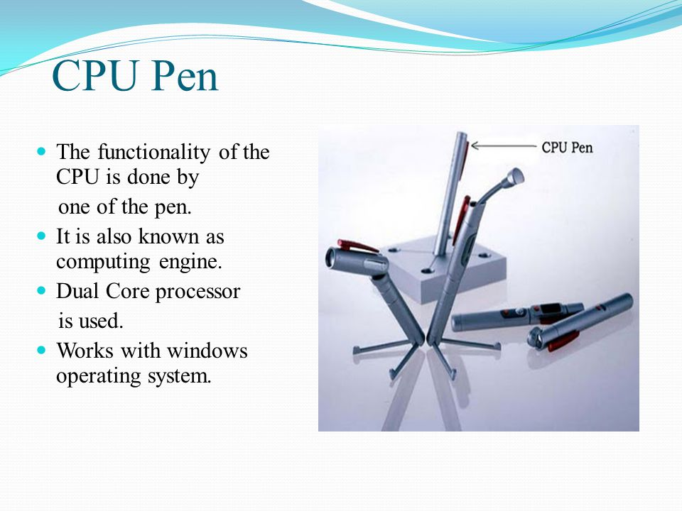 CPU Pen The functionality of the CPU is done by one of the pen. It is also known as computing engine. Dual Core processor is used. Works with windows