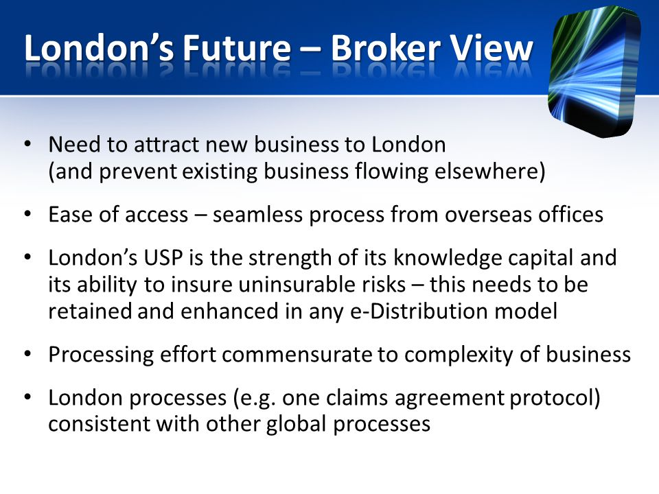 Need to attract new business to London (and prevent existing business flowing elsewhere) Ease of access – seamless process from overseas offices Londons USP is the strength of its knowledge capital and its ability to insure uninsurable risks – this needs to be retained and enhanced in any e-Distribution model Processing effort commensurate to complexity of business London processes (e.g.