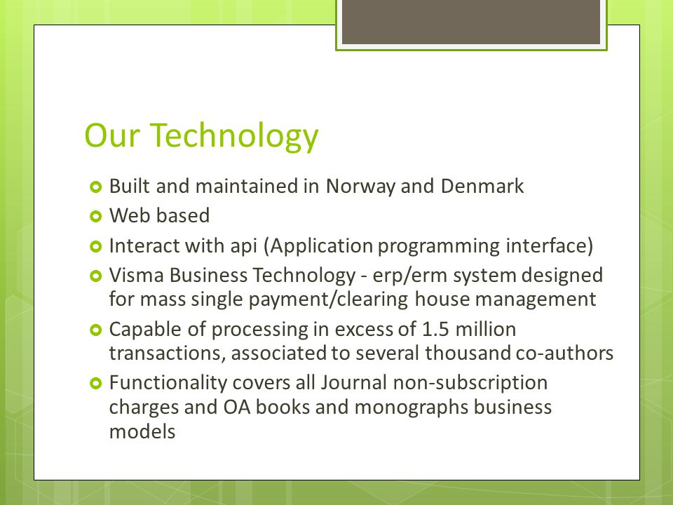 Our Technology Built and maintained in Norway and Denmark Web based Interact with api (Application programming interface) Visma Business Technology - erp/erm system designed for mass single payment/clearing house management Capable of processing in excess of 1.5 million transactions, associated to several thousand co-authors Functionality covers all Journal non-subscription charges and OA books and monographs business models