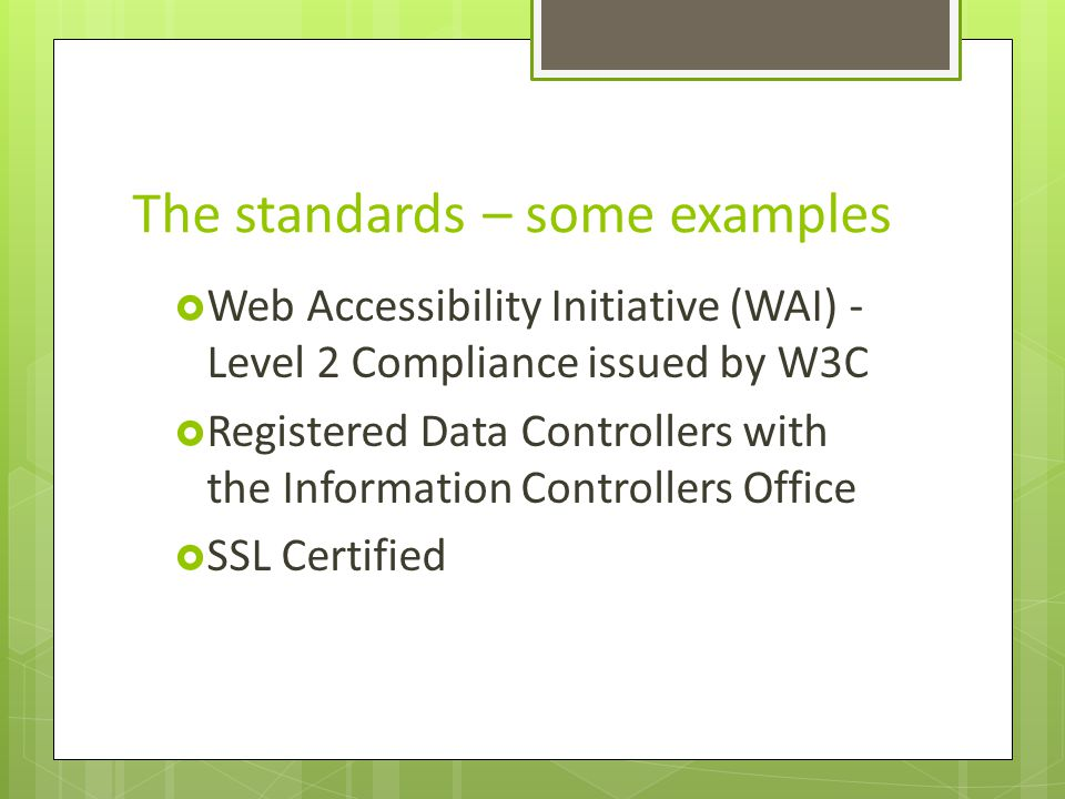 The standards – some examples Web Accessibility Initiative (WAI) - Level 2 Compliance issued by W3C Registered Data Controllers with the Information Controllers Office SSL Certified