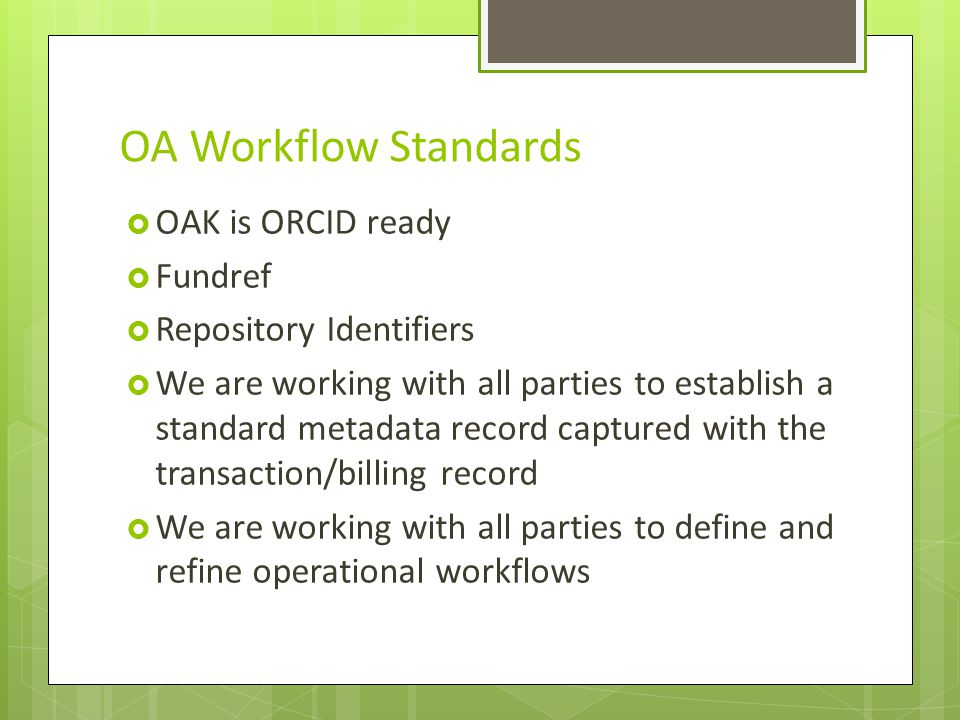 OA Workflow Standards OAK is ORCID ready Fundref Repository Identifiers We are working with all parties to establish a standard metadata record captured with the transaction/billing record We are working with all parties to define and refine operational workflows