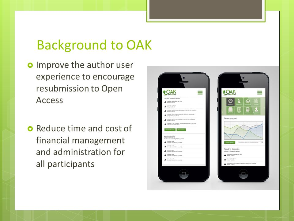 Background to OAK Improve the author user experience to encourage resubmission to Open Access Reduce time and cost of financial management and administration for all participants