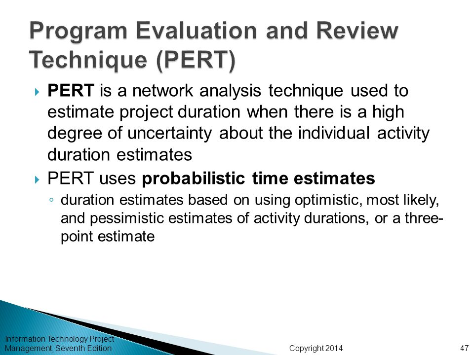Copyright 2014 Information Technology Project Management, Seventh Edition PERT is a network analysis technique used to estimate project duration when