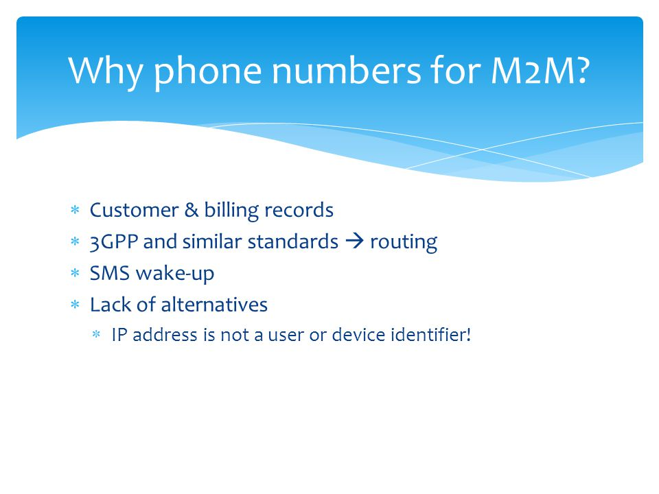 Customer & billing records 3GPP and similar standards routing SMS wake-up Lack of alternatives IP address is not a user or device identifier! Why phon