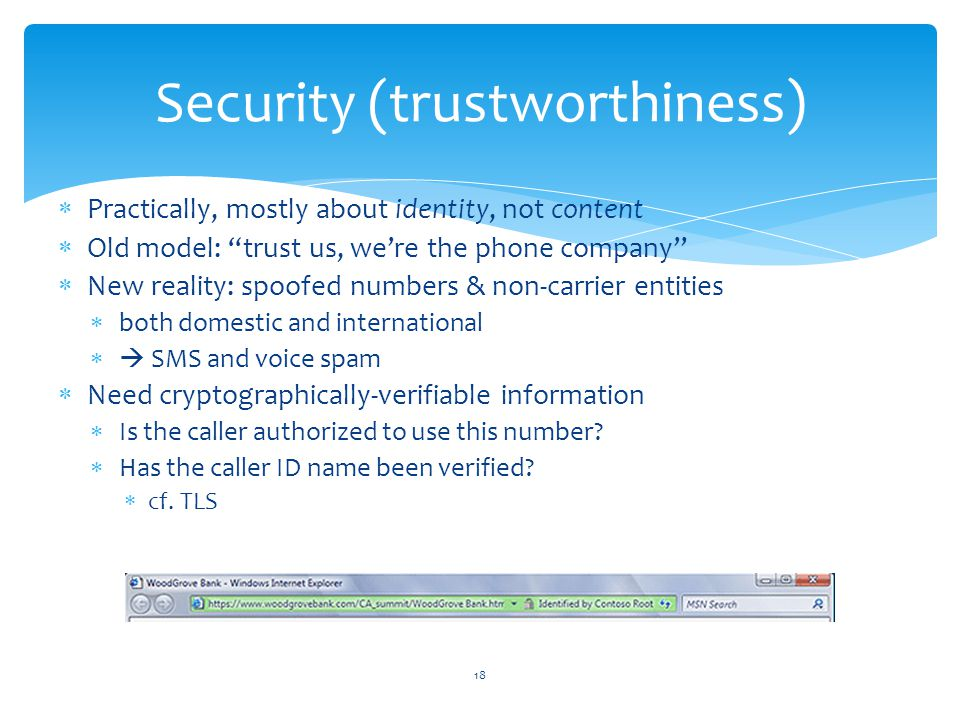 Practically, mostly about identity, not content Old model: trust us, were the phone company New reality: spoofed numbers & non-carrier entities both domestic and international SMS and voice spam Need cryptographically-verifiable information Is the caller authorized to use this number.