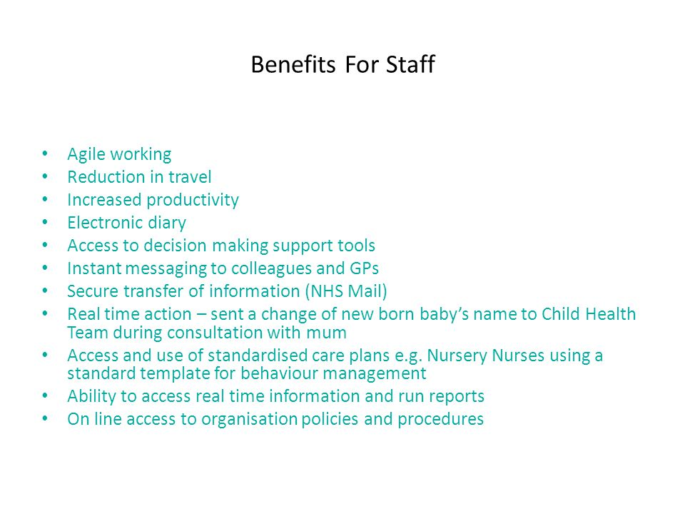Benefits For Staff Agile working Reduction in travel Increased productivity Electronic diary Access to decision making support tools Instant messaging to colleagues and GPs Secure transfer of information (NHS Mail) Real time action – sent a change of new born babys name to Child Health Team during consultation with mum Access and use of standardised care plans e.g.