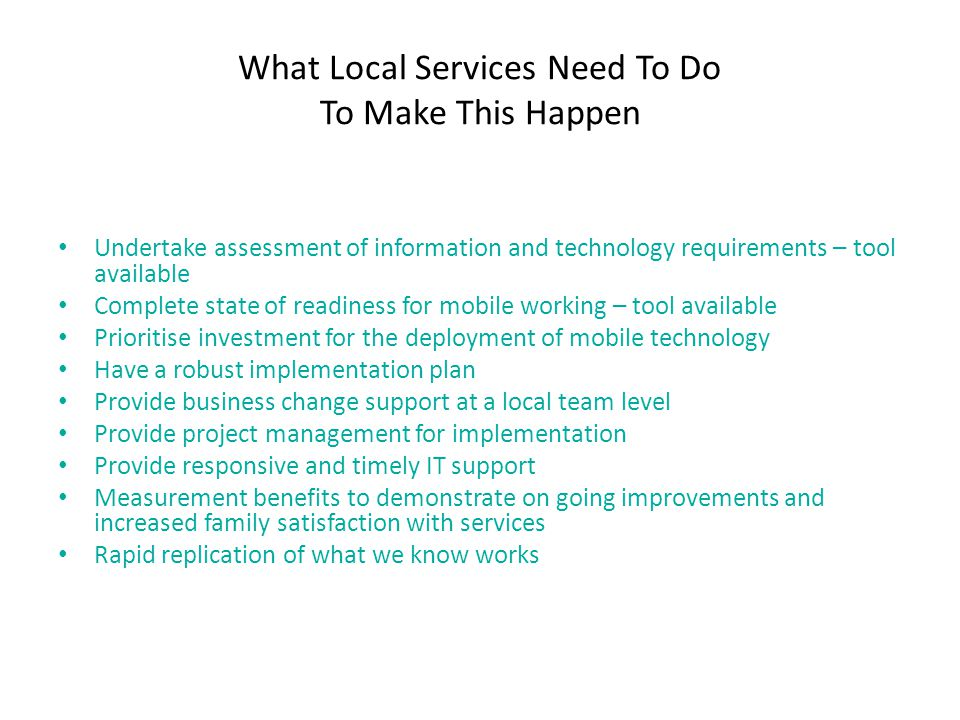 What Local Services Need To Do To Make This Happen Undertake assessment of information and technology requirements – tool available Complete state of readiness for mobile working – tool available Prioritise investment for the deployment of mobile technology Have a robust implementation plan Provide business change support at a local team level Provide project management for implementation Provide responsive and timely IT support Measurement benefits to demonstrate on going improvements and increased family satisfaction with services Rapid replication of what we know works