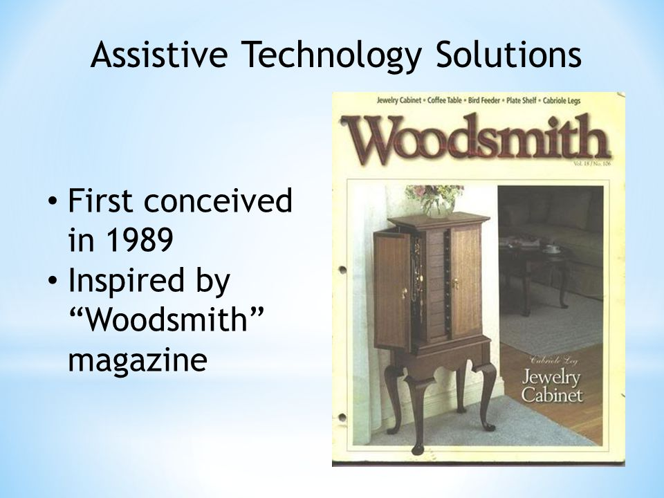 First conceived in 1989 Inspired by Woodsmith magazine Assistive Technology Solutions