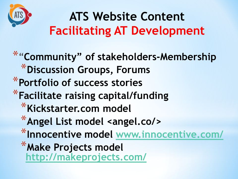 *Community of stakeholders-Membership * Discussion Groups, Forums * Portfolio of success stories * Facilitate raising capital/funding * Kickstarter.com model * Angel List model * Innocentive model www.innocentive.com/www.innocentive.com/ * Make Projects model http://makeprojects.com/ http://makeprojects.com/ ATS Website Content Facilitating AT Development