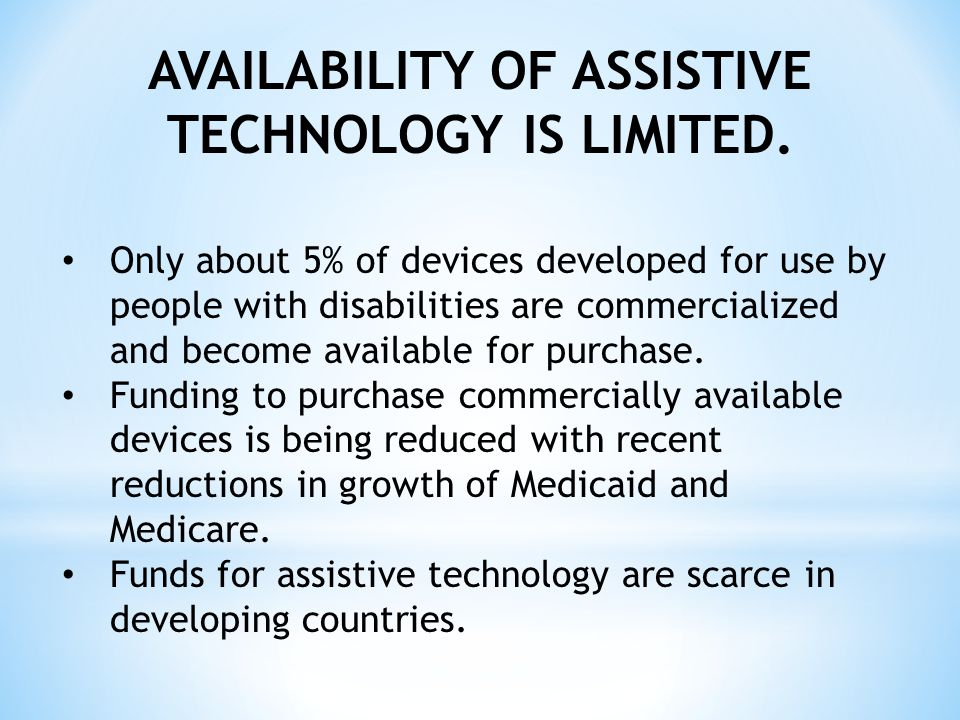 AN ABUNDANCE OF INFORMATION EXISTS ABOUT ASSISTIVE TECHNOLOGY DEVICES Research and development projects, engineering student projects and simply fulfilling the needs of people with disabilities No mechanism to disseminate this information