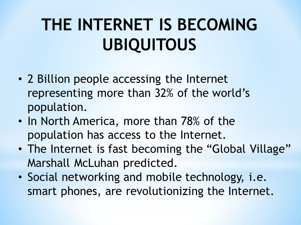 THE INTERNET IS BECOMING UBIQUITOUS 2 Billion people accessing the Internet representing more than 32% of the worlds population.