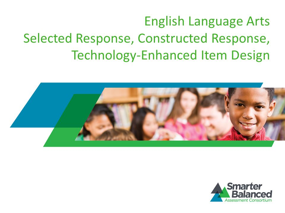 English Language Arts Selected Response, Constructed Response, Technology-Enhanced Item Design