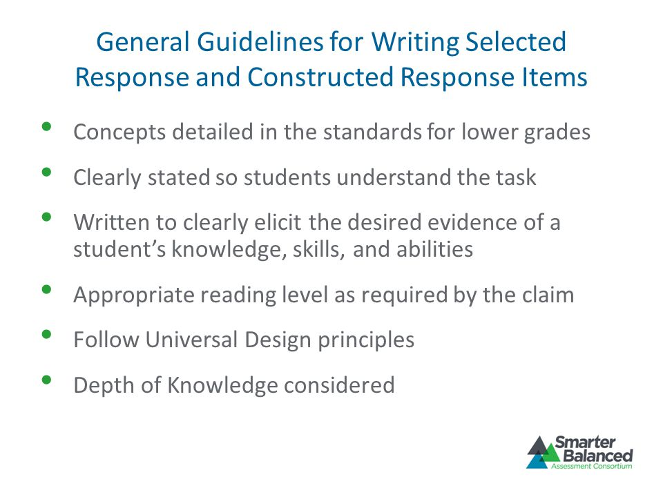 General Guidelines for Writing Selected Response and Constructed Response Items Concepts detailed in the standards for lower grades Clearly stated so
