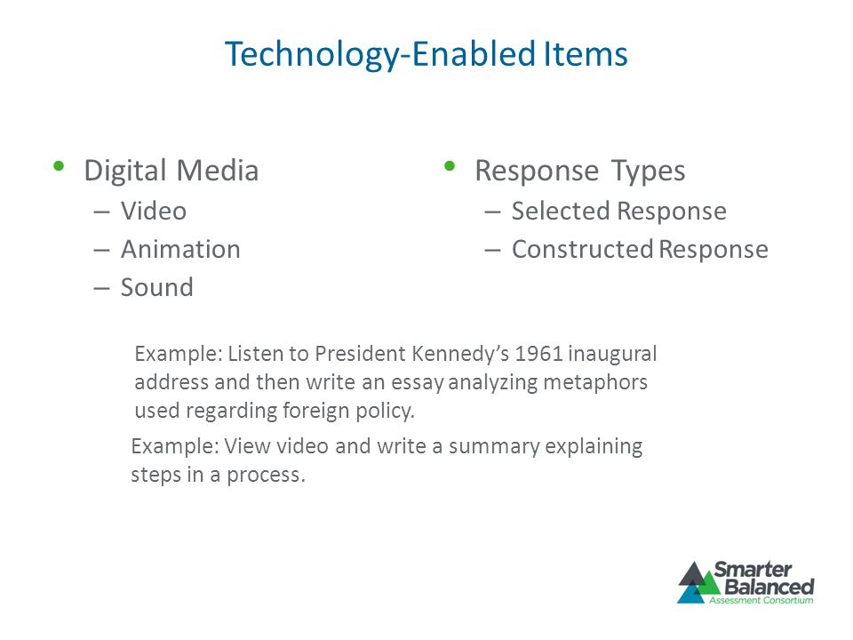 Technology-Enabled Items Digital Media – Video – Animation – Sound Response Types – Selected Response – Constructed Response Example: Listen to Presid